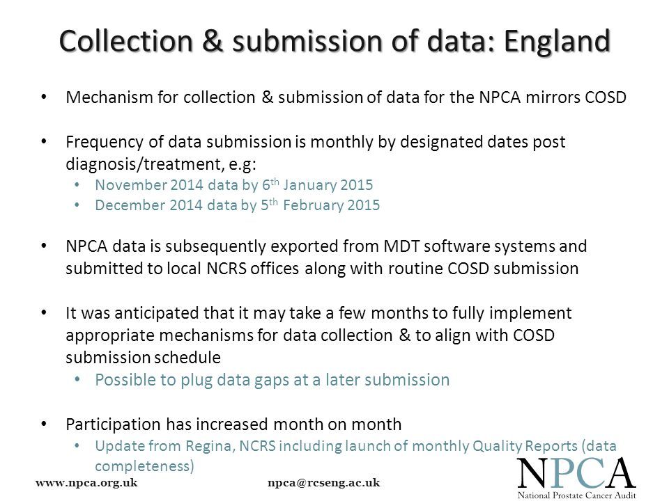www.npca.org.uk npca@rcseng.ac.uk Mechanism for collection & submission of data for the NPCA mirrors COSD Frequency of data submission is monthly by designated dates post diagnosis/treatment, e.g: November 2014 data by 6 th January 2015 December 2014 data by 5 th February 2015 NPCA data is subsequently exported from MDT software systems and submitted to local NCRS offices along with routine COSD submission It was anticipated that it may take a few months to fully implement appropriate mechanisms for data collection & to align with COSD submission schedule Possible to plug data gaps at a later submission Participation has increased month on month Update from Regina, NCRS including launch of monthly Quality Reports (data completeness) Collection & submission of data: England