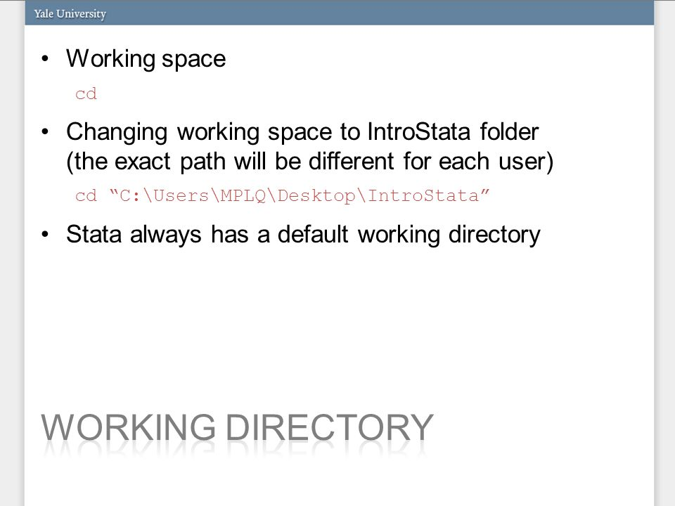 Working space cd Changing working space to IntroStata folder (the exact path will be different for each user) cd C:\Users\MPLQ\Desktop\IntroStata Stata always has a default working directory