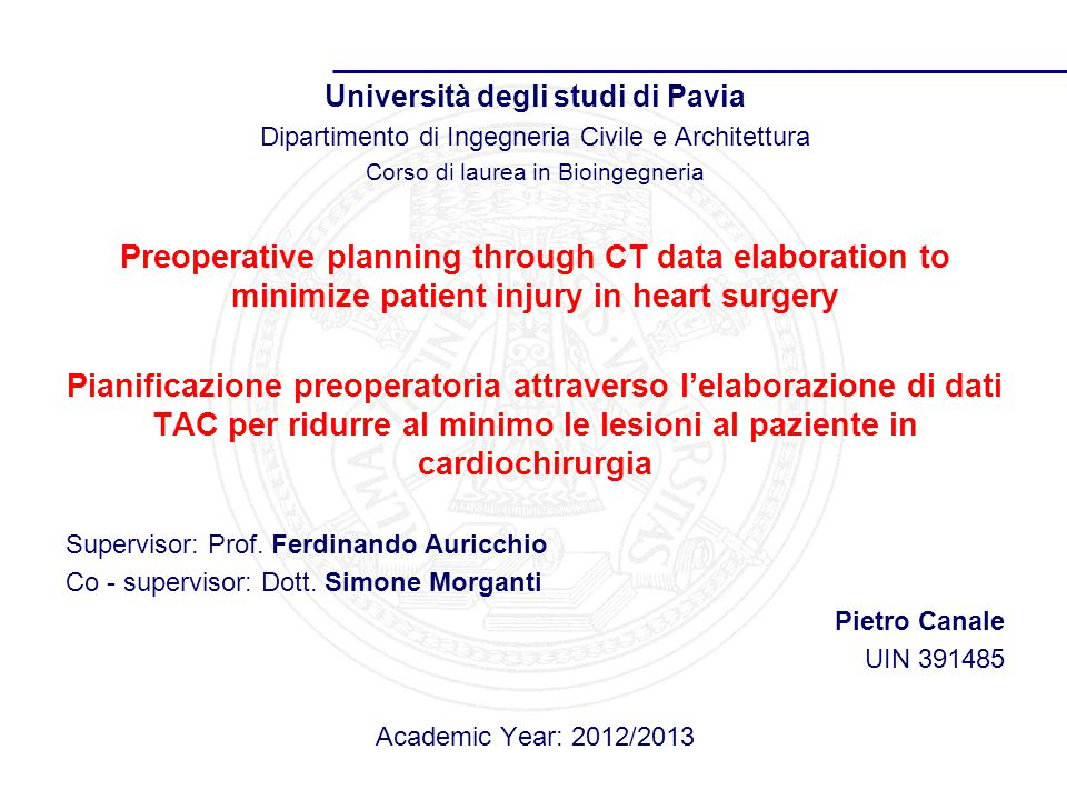 Università degli studi di Pavia Dipartimento di Ingegneria Civile e Architettura Corso di laurea in Bioingegneria Preoperative planning through CT data elaboration to minimize patient injury in heart surgery Pianificazione preoperatoria attraverso l'elaborazione di dati TAC per ridurre al minimo le lesioni al paziente in cardiochirurgia Supervisor: Prof.