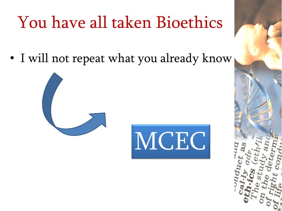 You have all taken Bioethics I will not repeat what you already know MCEC