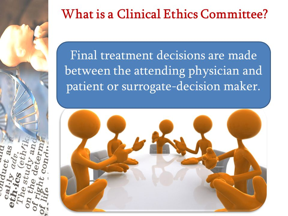 What is a Clinical Ethics Committee? Group of professionals who meet to consider and discuss the ethical aspects of clinical care within the hospital.