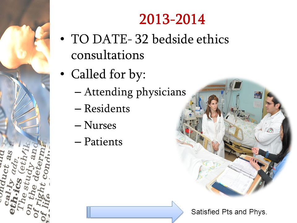 2013-2014 Satisfied Pts and Phys. TO DATE- 32 bedside ethics consultations Called for by: – Attending physicians – Residents – Nurses – Patients