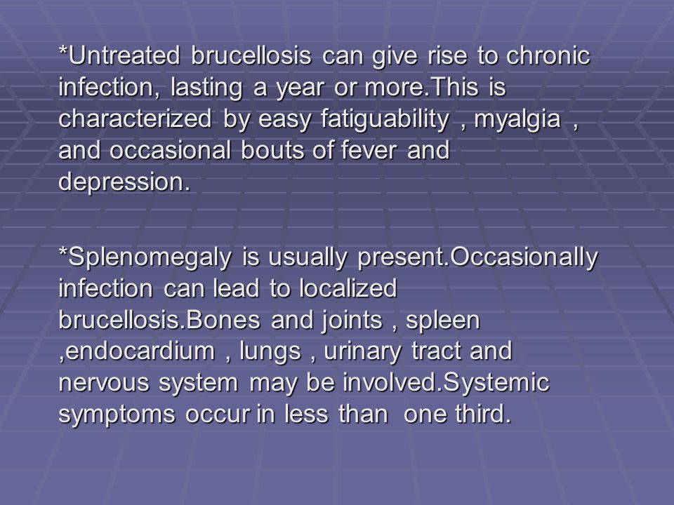 *Untreated brucellosis can give rise to chronic infection, lasting a year or more.This is characterized by easy fatiguability, myalgia, and occasional