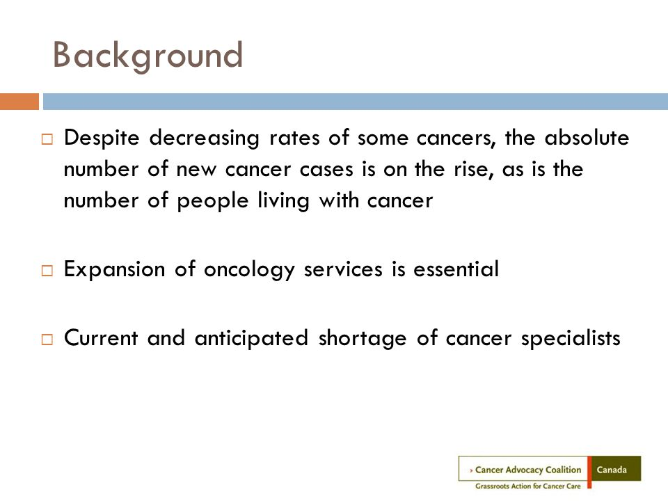 Background  Despite decreasing rates of some cancers, the absolute number of new cancer cases is on the rise, as is the number of people living with cancer  Expansion of oncology services is essential  Current and anticipated shortage of cancer specialists