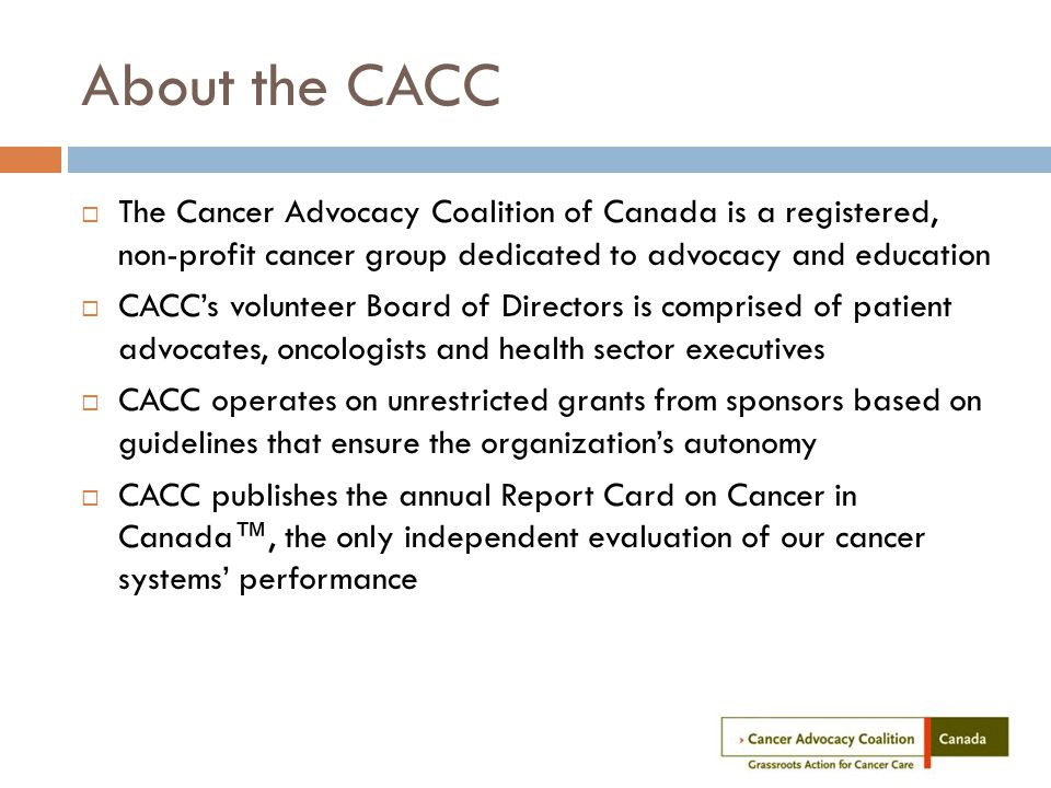 About the CACC  The Cancer Advocacy Coalition of Canada is a registered, non-profit cancer group dedicated to advocacy and education  CACC's volunteer Board of Directors is comprised of patient advocates, oncologists and health sector executives  CACC operates on unrestricted grants from sponsors based on guidelines that ensure the organization's autonomy  CACC publishes the annual Report Card on Cancer in Canada™, the only independent evaluation of our cancer systems' performance