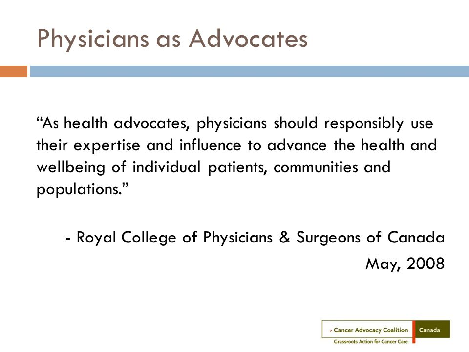 Physicians as Advocates As health advocates, physicians should responsibly use their expertise and influence to advance the health and wellbeing of individual patients, communities and populations. - Royal College of Physicians & Surgeons of Canada May, 2008