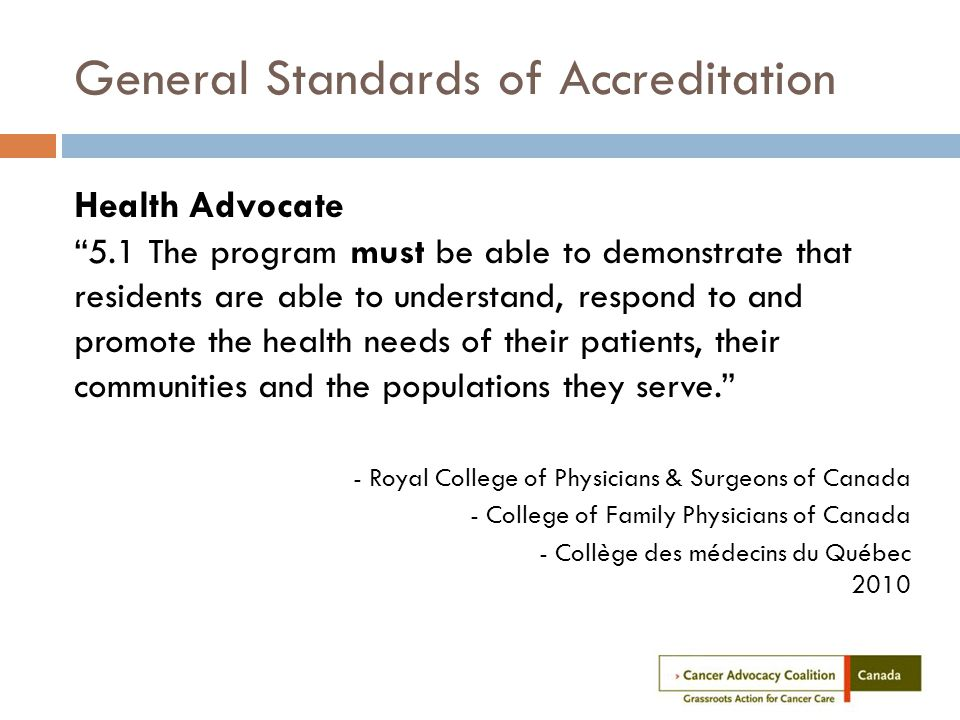 General Standards of Accreditation Health Advocate 5.1 The program must be able to demonstrate that residents are able to understand, respond to and promote the health needs of their patients, their communities and the populations they serve. - Royal College of Physicians & Surgeons of Canada - College of Family Physicians of Canada - Collège des médecins du Québec 2010