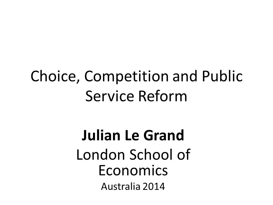 Choice, Competition and Public Service Reform Julian Le Grand London School of Economics Australia 2014