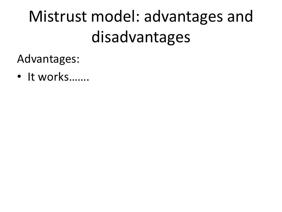 Mistrust model: advantages and disadvantages Advantages: It works…….