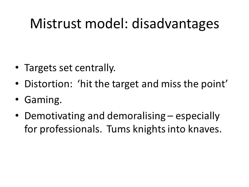 Mistrust model: disadvantages Targets set centrally. Distortion: 'hit the target and miss the point' Gaming. Demotivating and demoralising – especiall