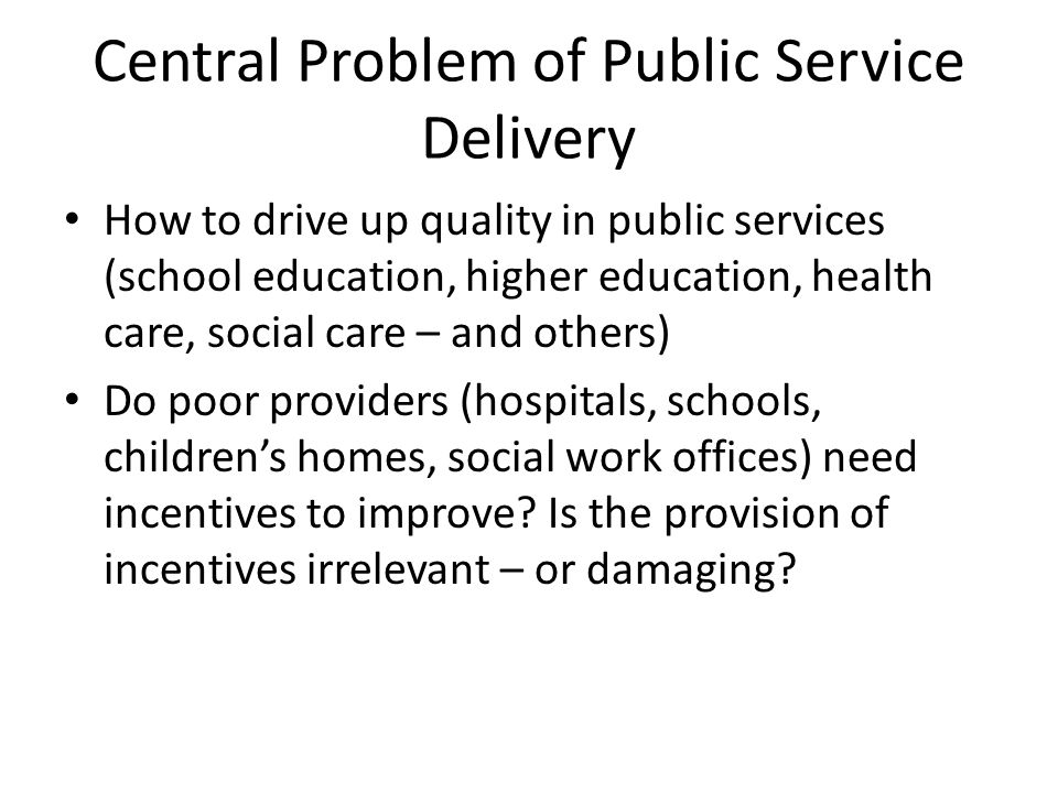 Central Problem of Public Service Delivery How to drive up quality in public services (school education, higher education, health care, social care –
