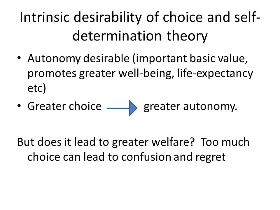 Intrinsic desirability of choice and self- determination theory Autonomy desirable (important basic value, promotes greater well-being, life-expectancy etc) Greater choice greater autonomy.