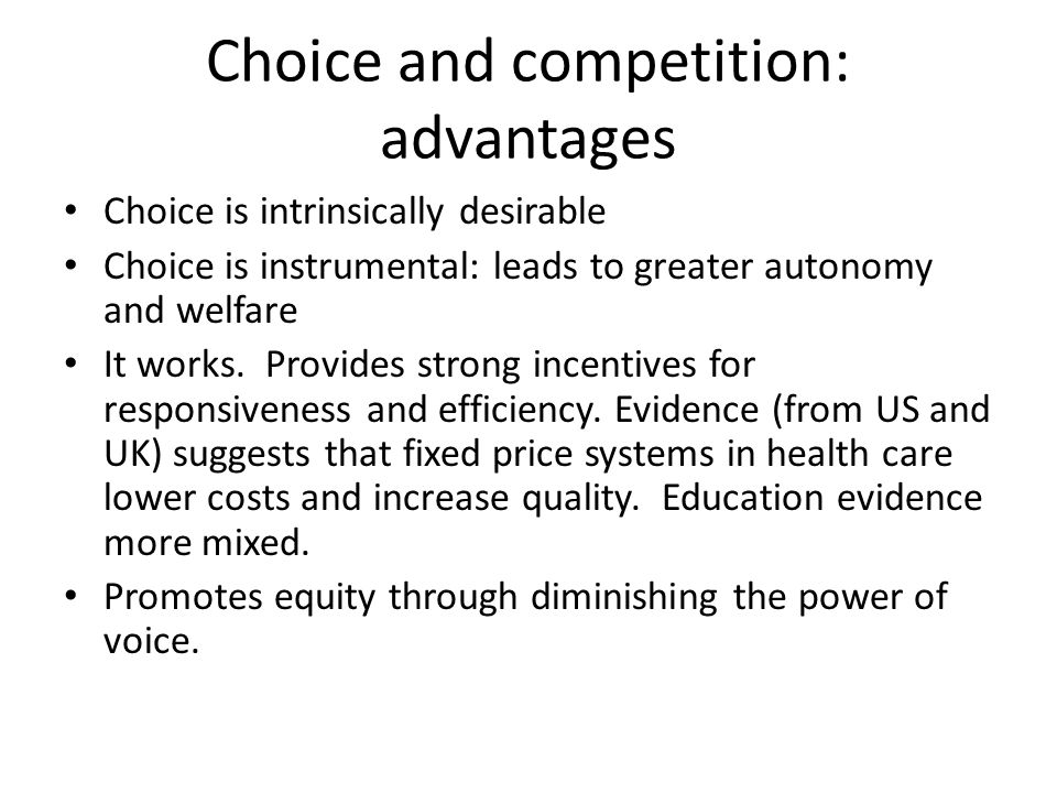 Choice and competition: advantages Choice is intrinsically desirable Choice is instrumental: leads to greater autonomy and welfare It works.