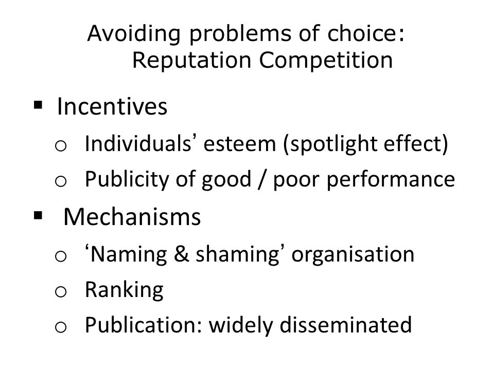 Avoiding problems of choice: Reputation Competition  Incentives o Individuals' esteem (spotlight effect) o Publicity of good / poor performance  Mechanisms o 'Naming & shaming' organisation o Ranking o Publication: widely disseminated