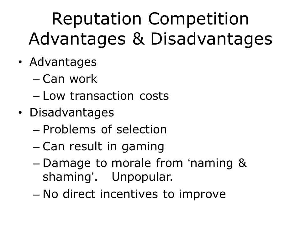 Reputation Competition Advantages & Disadvantages Advantages – Can work – Low transaction costs Disadvantages – Problems of selection – Can result in gaming – Damage to morale from 'naming & shaming'.