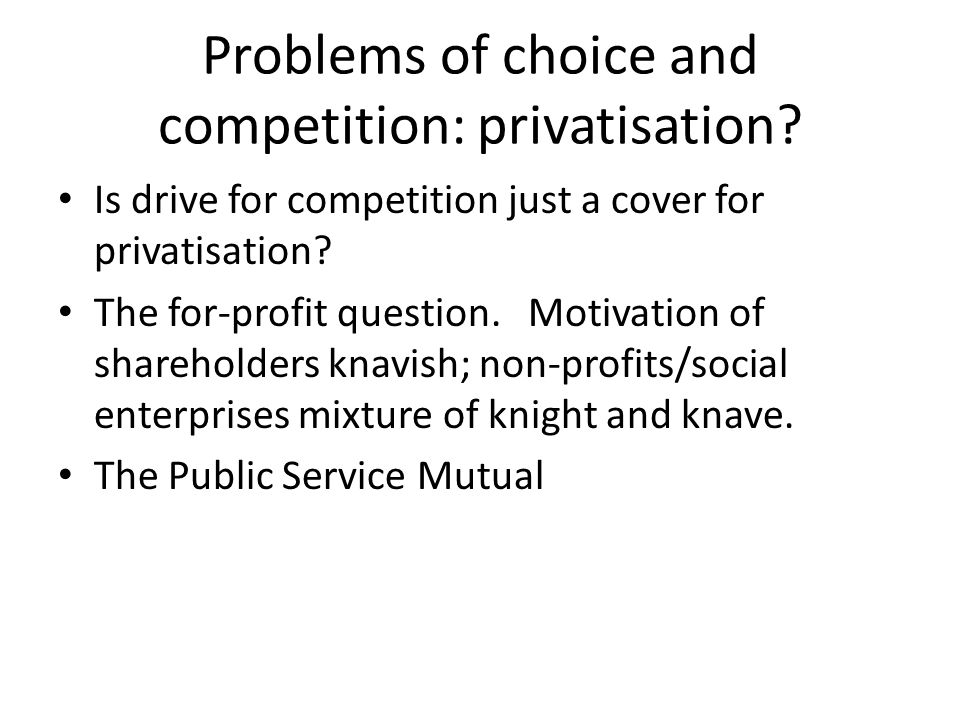 Problems of choice and competition: privatisation? Is drive for competition just a cover for privatisation? The for-profit question. Motivation of sha