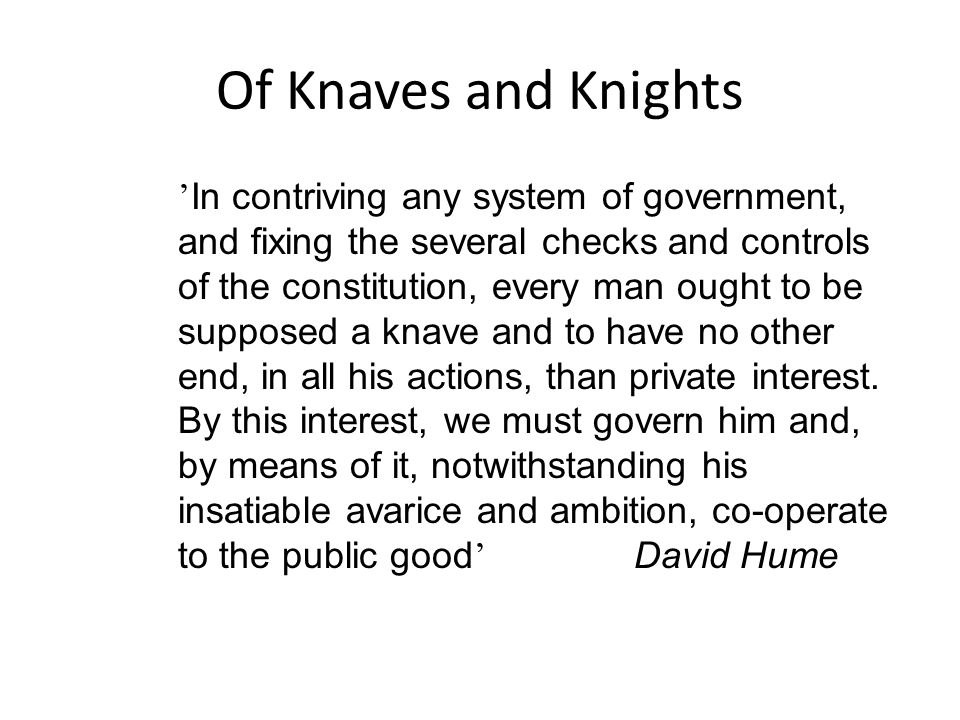 Of Knaves and Knights ' In contriving any system of government, and fixing the several checks and controls of the constitution, every man ought to be supposed a knave and to have no other end, in all his actions, than private interest.