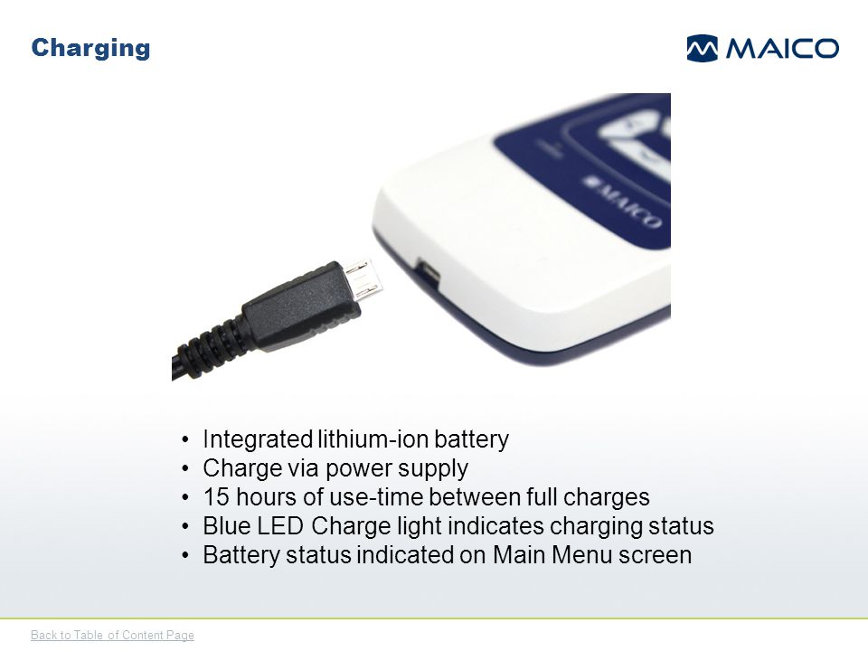 Back to Table of Content Page Charging Integrated lithium-ion battery Charge via power supply 15 hours of use-time between full charges Blue LED Charg