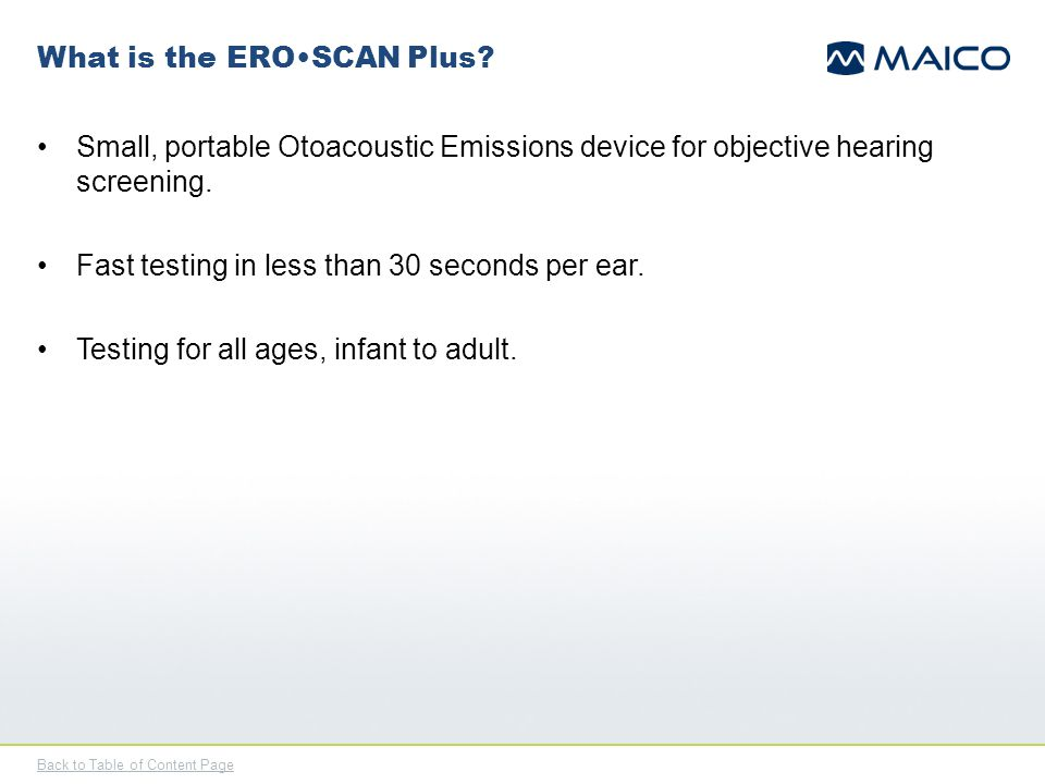 Back to Table of Content Page What is the EROSCAN Plus? Small, portable Otoacoustic Emissions device for objective hearing screening. Fast testing in