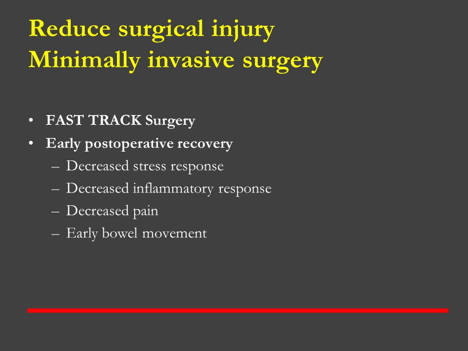 Reduce surgical injury Minimally invasive surgery FAST TRACK Surgery Early postoperative recovery –Decreased stress response –Decreased inflammatory r