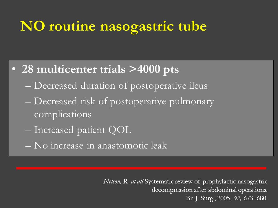 NO routine nasogastric tube 28 multicenter trials >4000 pts –Decreased duration of postoperative ileus –Decreased risk of postoperative pulmonary comp