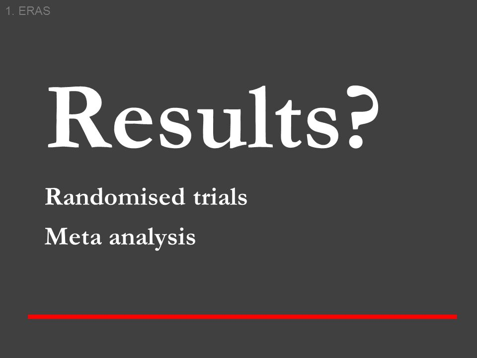 Results? Randomised trials Meta analysis 1. ERAS