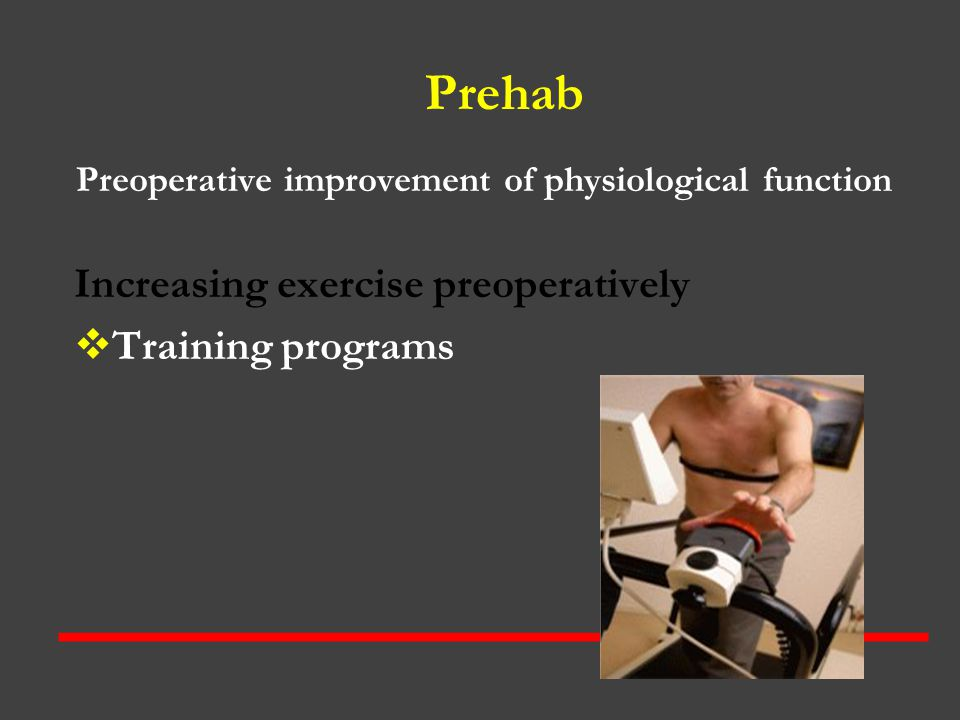 Prehab Preoperative improvement of physiological function Increasing exercise preoperatively  Training programs