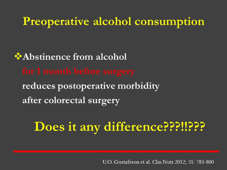Preoperative alcohol consumption  Abstinence from alcohol for 1 month before surgery reduces postoperative morbidity after colorectal surgery U.O. Gu