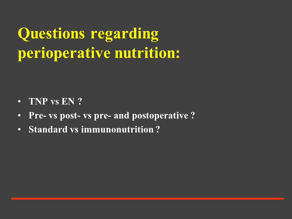 Questions regarding perioperative nutrition: TNP vs EN ? Pre- vs post- vs pre- and postoperative ? Standard vs immunonutrition ?