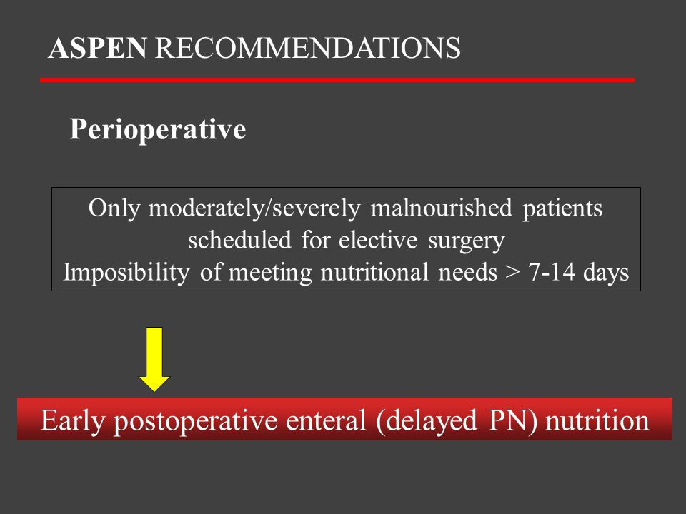 Only moderately/severely malnourished patients scheduled for elective surgery Imposibility of meeting nutritional needs > 7-14 days ASPEN RECOMMENDATI
