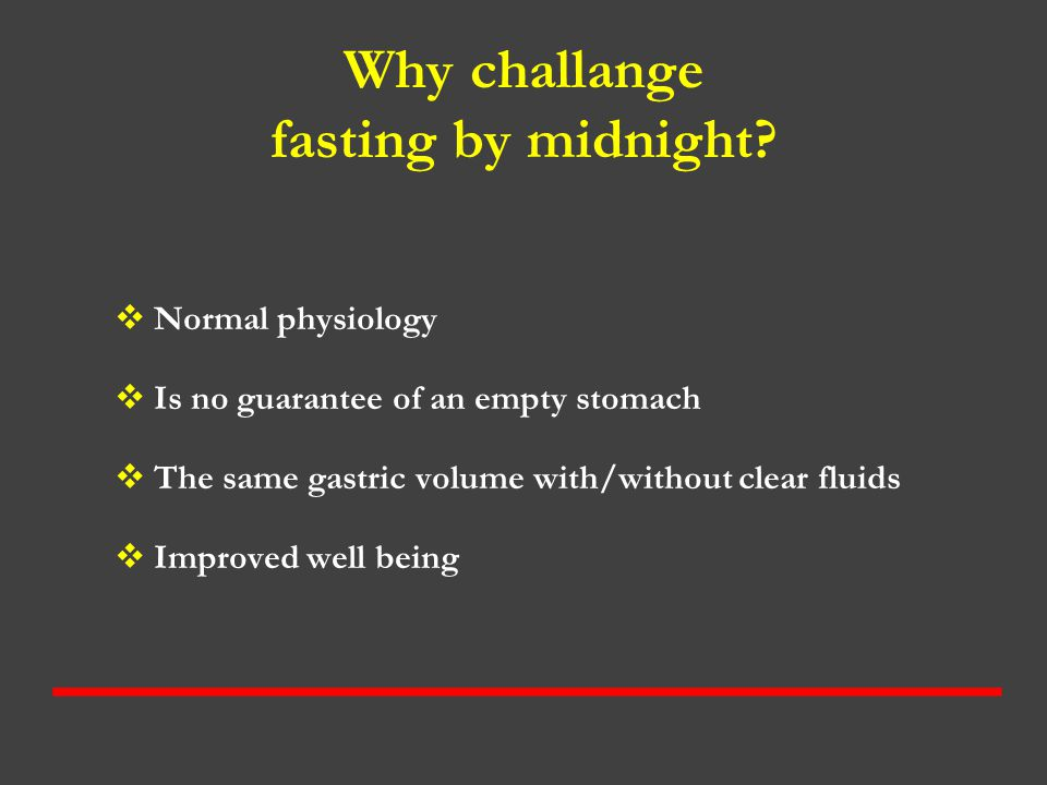 Why challange fasting by midnight?  Normal physiology  Is no guarantee of an empty stomach  The same gastric volume with/without clear fluids  Imp