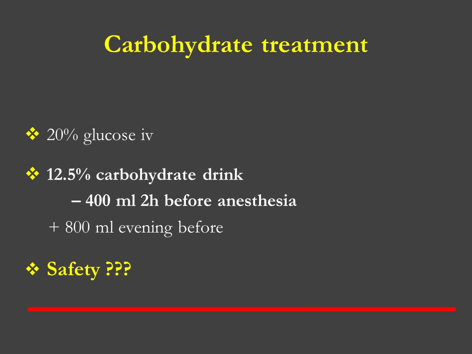 Carbohydrate treatment  20% glucose iv  12.5% carbohydrate drink – 400 ml 2h before anesthesia + 800 ml evening before  Safety ???