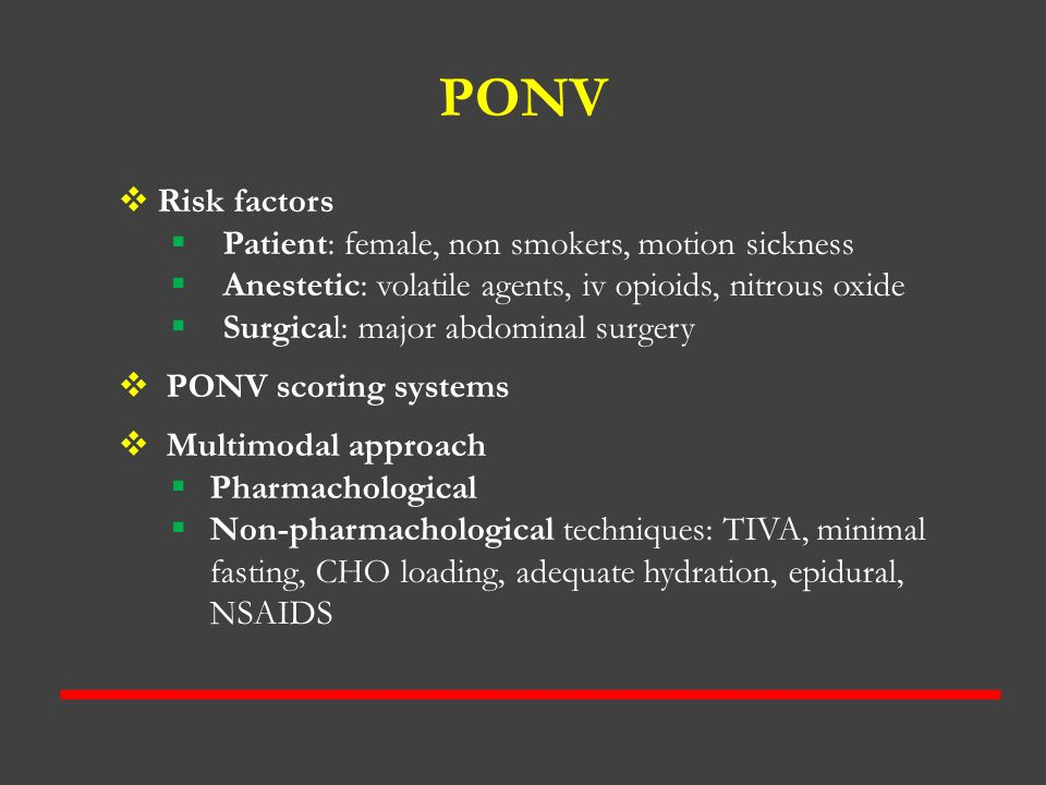 PONV  Risk factors  Patient: female, non smokers, motion sickness  Anestetic: volatile agents, iv opioids, nitrous oxide  Surgical: major abdomina