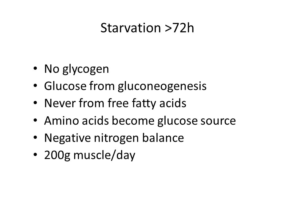Starvation >72h No glycogen Glucose from gluconeogenesis Never from free fatty acids Amino acids become glucose source Negative nitrogen balance 200g muscle/day