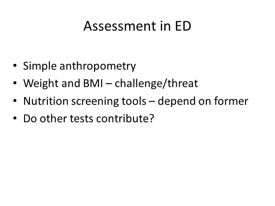 Assessment in ED Simple anthropometry Weight and BMI – challenge/threat Nutrition screening tools – depend on former Do other tests contribute