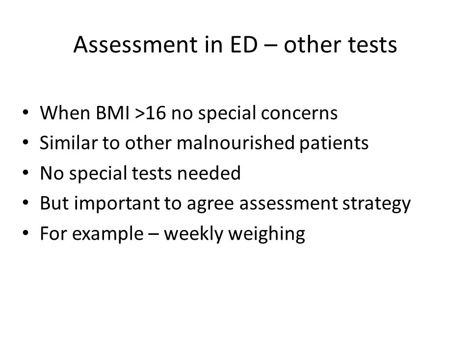 Assessment in ED – other tests When BMI >16 no special concerns Similar to other malnourished patients No special tests needed But important to agree assessment strategy For example – weekly weighing