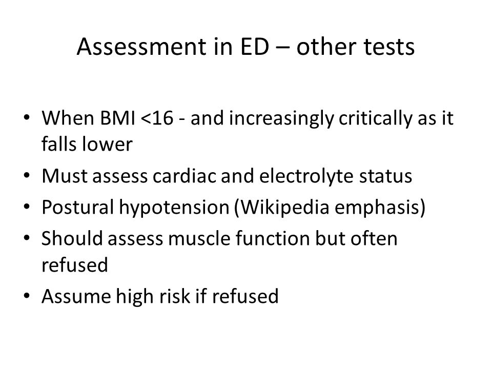 Assessment in ED – other tests When BMI <16 - and increasingly critically as it falls lower Must assess cardiac and electrolyte status Postural hypotension (Wikipedia emphasis) Should assess muscle function but often refused Assume high risk if refused