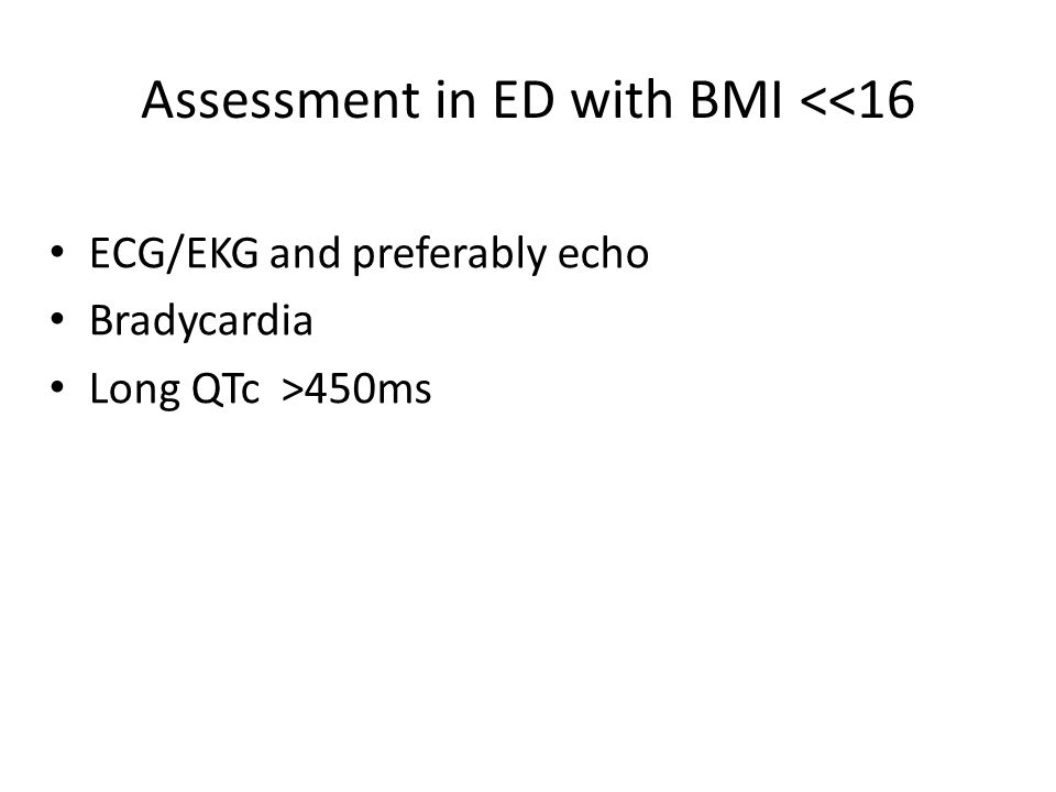 Assessment in ED with BMI <<16 ECG/EKG and preferably echo Bradycardia Long QTc >450ms