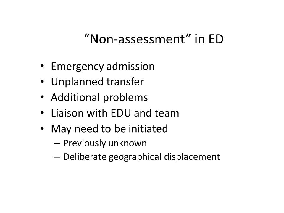 Non-assessment in ED Emergency admission Unplanned transfer Additional problems Liaison with EDU and team May need to be initiated – Previously unknown – Deliberate geographical displacement