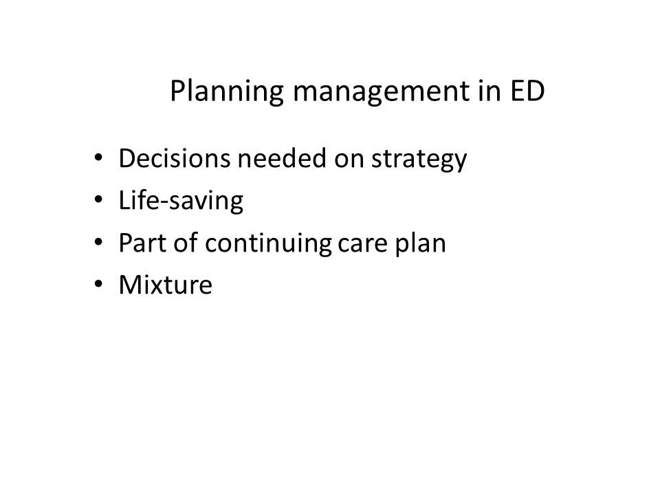 Planning management in ED Decisions needed on strategy Life-saving Part of continuing care plan Mixture