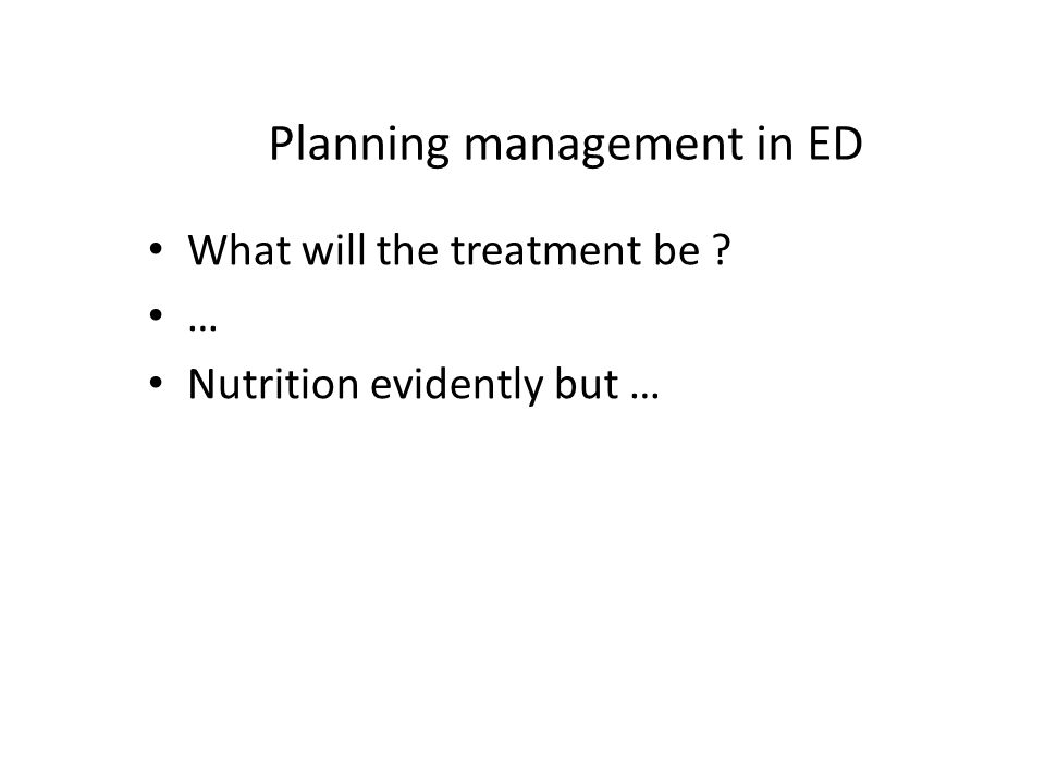 Planning management in ED What will the treatment be … Nutrition evidently but …