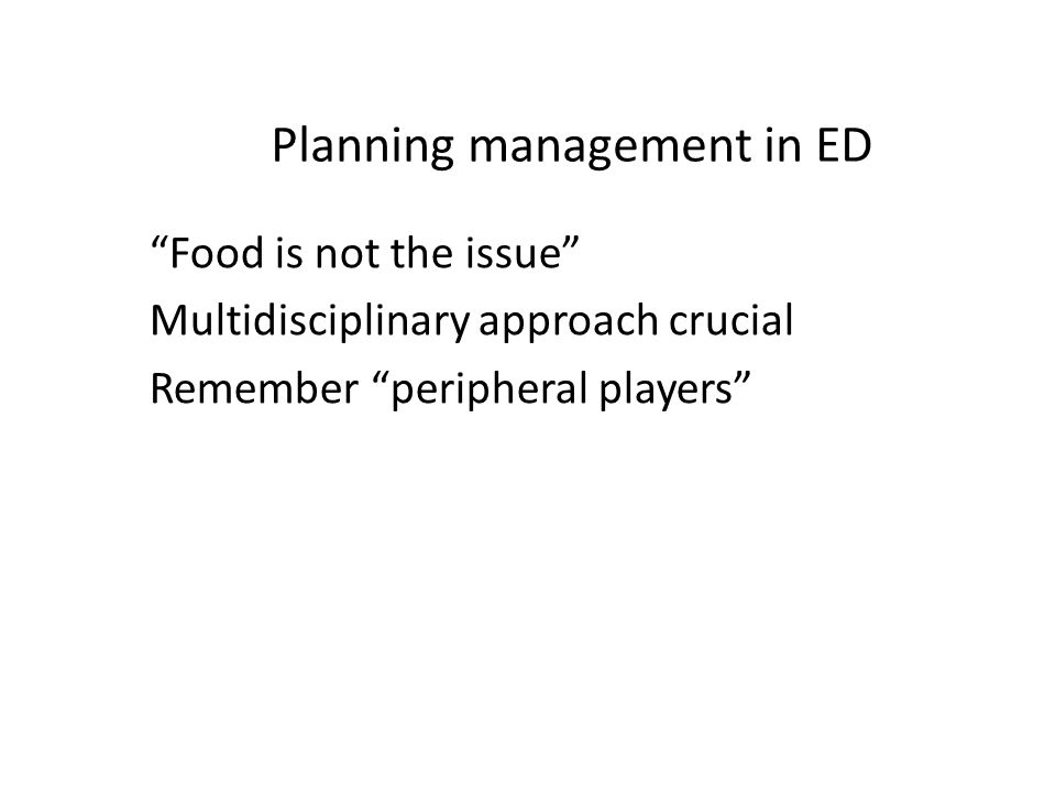 Planning management in ED Food is not the issue Multidisciplinary approach crucial Remember peripheral players