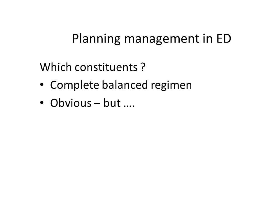 Planning management in ED Which constituents Complete balanced regimen Obvious – but ….