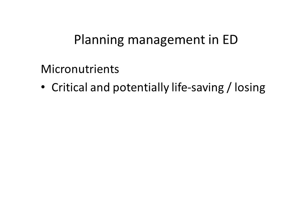 Planning management in ED Micronutrients Critical and potentially life-saving / losing