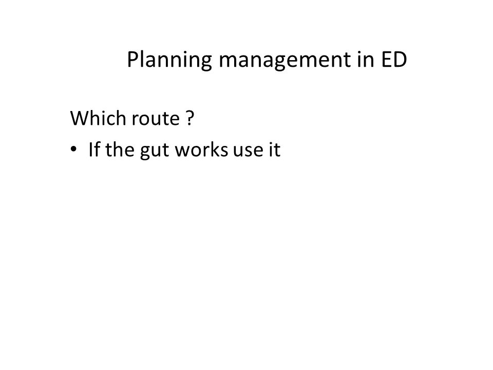 Planning management in ED Which route If the gut works use it