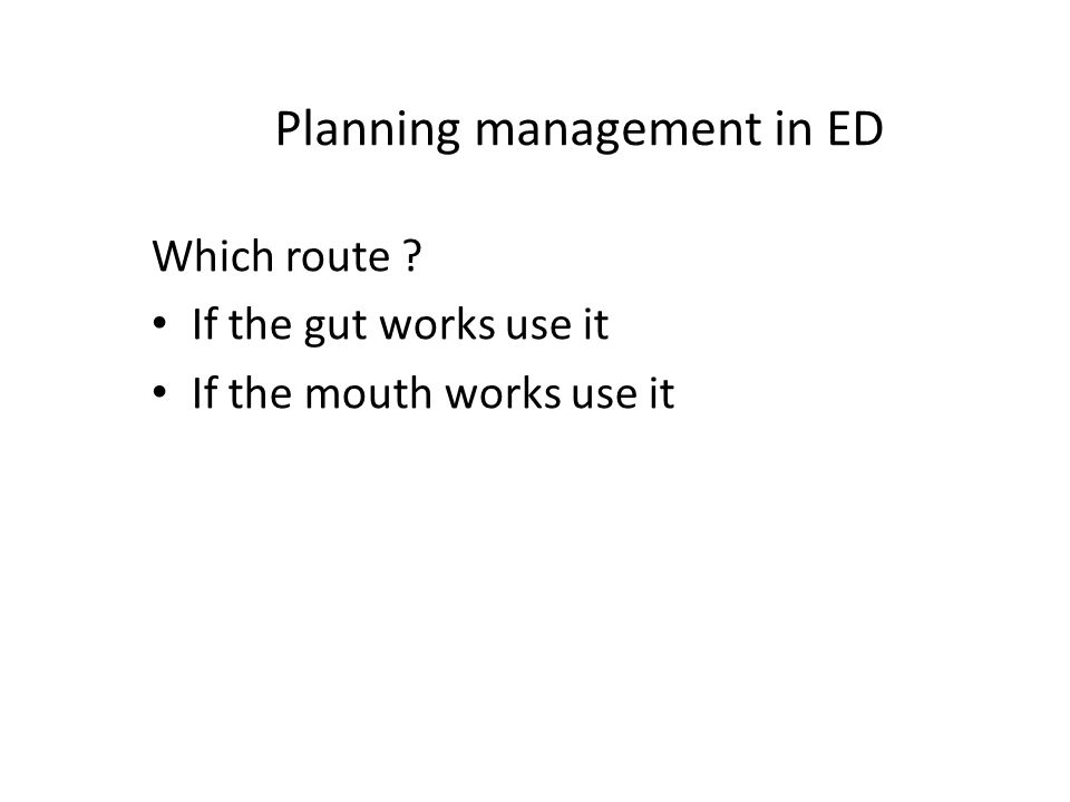 Planning management in ED Which route If the gut works use it If the mouth works use it
