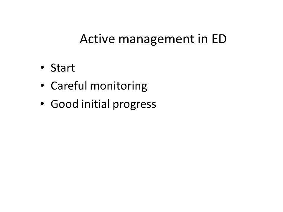 Active management in ED Start Careful monitoring Good initial progress