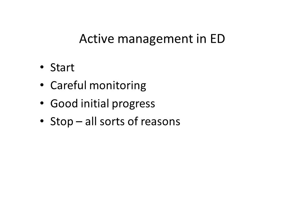 Active management in ED Start Careful monitoring Good initial progress Stop – all sorts of reasons