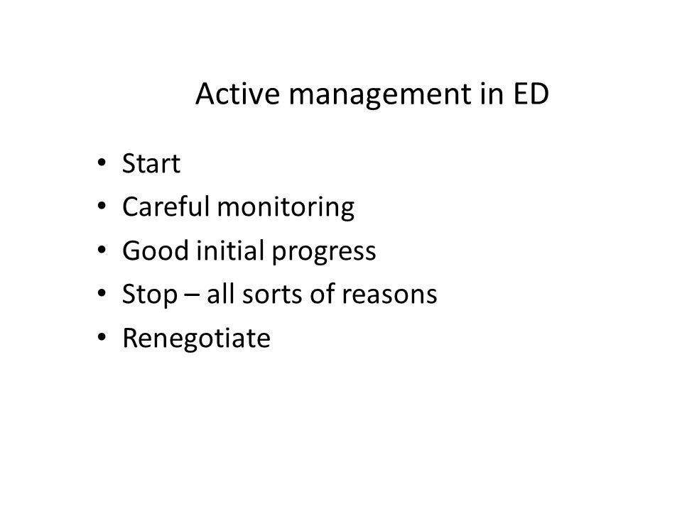 Active management in ED Start Careful monitoring Good initial progress Stop – all sorts of reasons Renegotiate