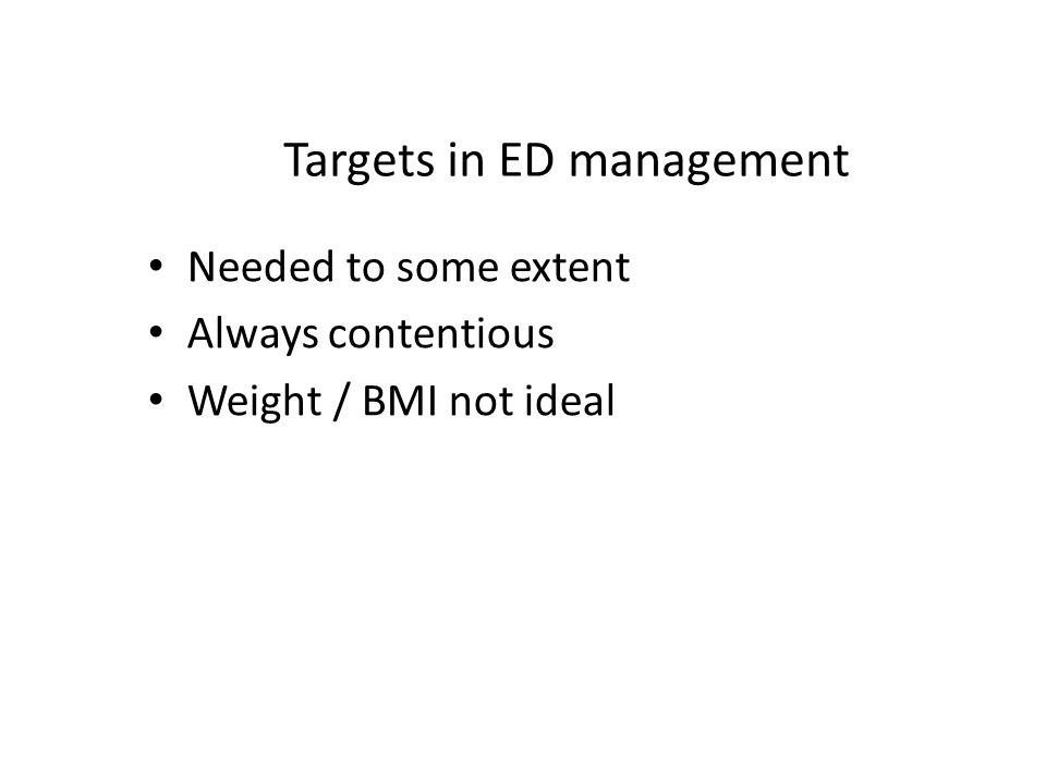Targets in ED management Needed to some extent Always contentious Weight / BMI not ideal